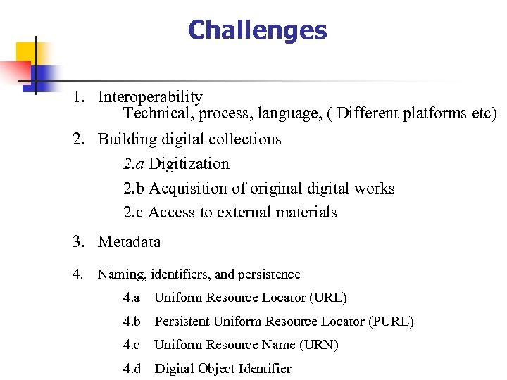 Challenges 1. Interoperability Technical, process, language, ( Different platforms etc) 2. Building digital collections
