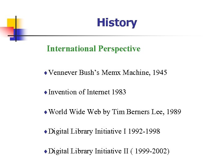 History International Perspective ¨Vennever Bush's Memx Machine, 1945 ¨Invention of Internet 1983 ¨World Wide