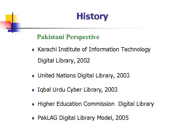 History Pakistani Perspective ¨ Karachi Institute of Information Technology Digital Library, 2002 ¨ United
