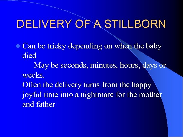 DELIVERY OF A STILLBORN l Can be tricky depending on when the baby died