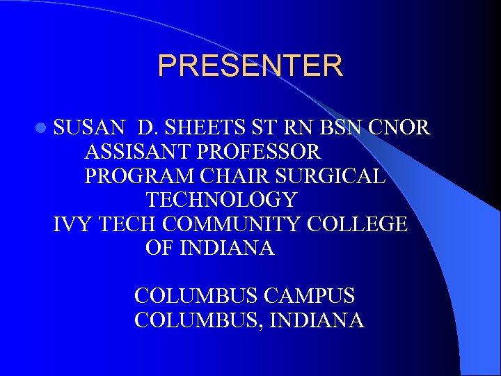 PRESENTER l SUSAN D. SHEETS ST RN BSN CNOR ASSISANT PROFESSOR PROGRAM CHAIR SURGICAL
