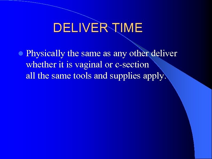 DELIVER TIME l Physically the same as any other deliver whether it is vaginal