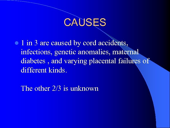 CAUSES l 1 in 3 are caused by cord accidents, infections, genetic anomalies, maternal