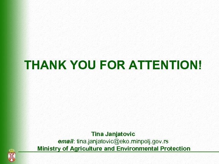 THANK YOU FOR ATTENTION! Tina Janjatovic email: tina. janjatovic@eko. minpolj. gov. rs Ministry of