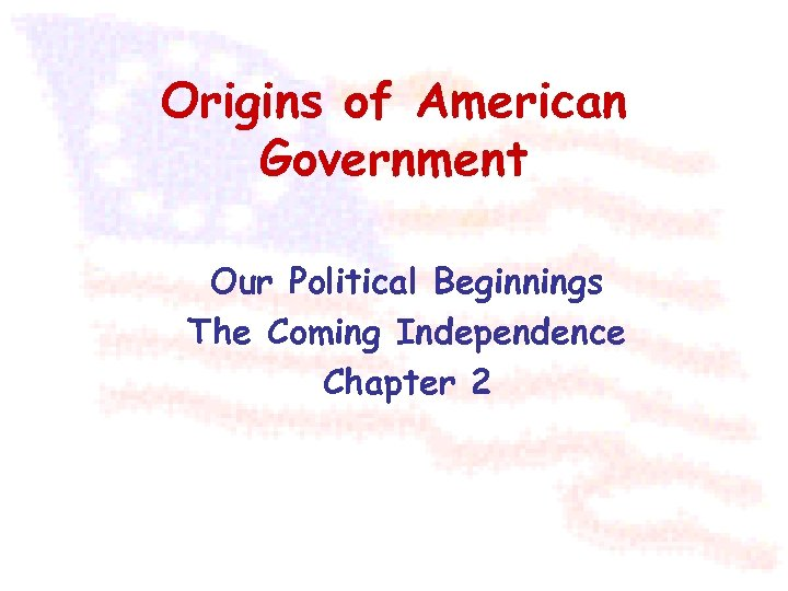 Origins of American Government Our Political Beginnings The Coming Independence Chapter 2