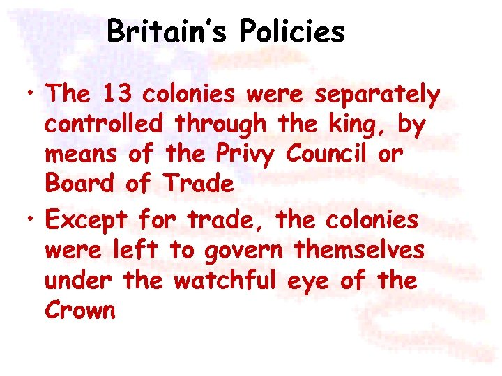 Britain's Policies • The 13 colonies were separately controlled through the king, by means
