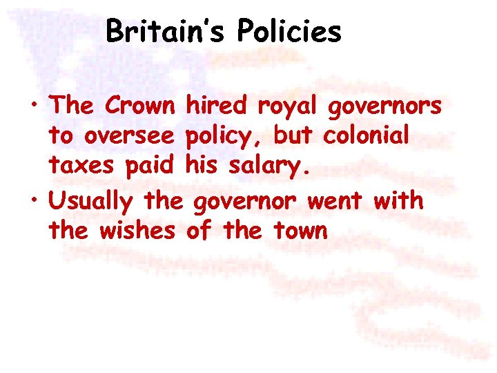 Britain's Policies • The Crown hired royal governors to oversee policy, but colonial taxes