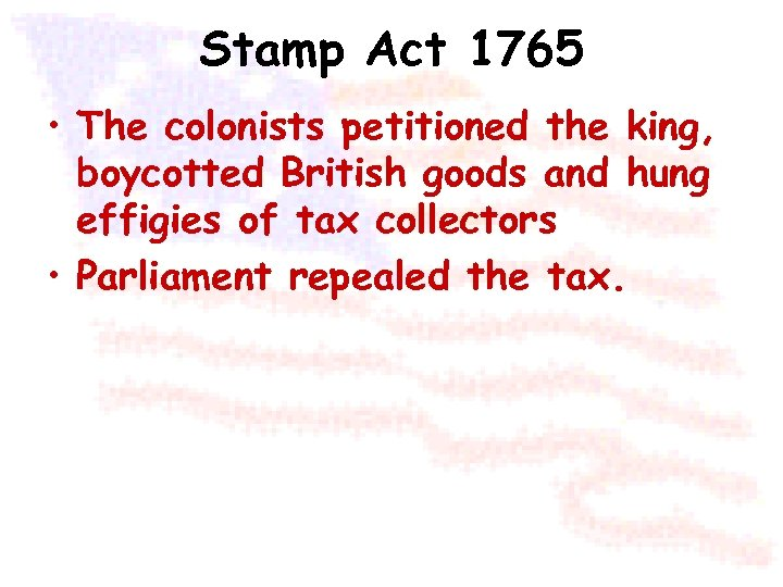 Stamp Act 1765 • The colonists petitioned the king, boycotted British goods and hung