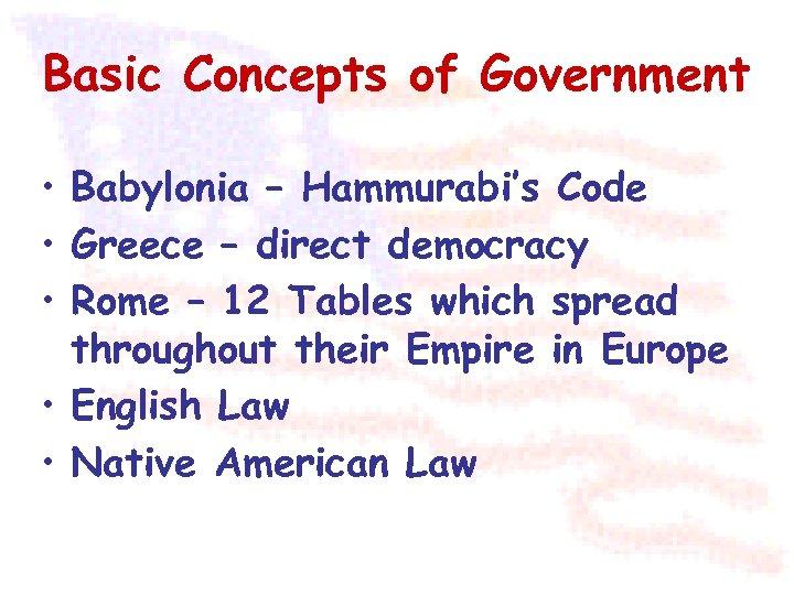 Basic Concepts of Government • Babylonia – Hammurabi's Code • Greece – direct democracy