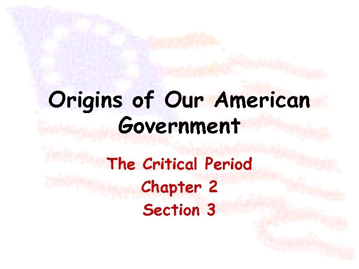 Origins of Our American Government The Critical Period Chapter 2 Section 3