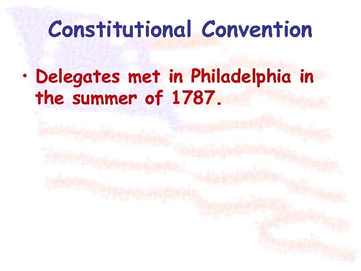 Constitutional Convention • Delegates met in Philadelphia in the summer of 1787.
