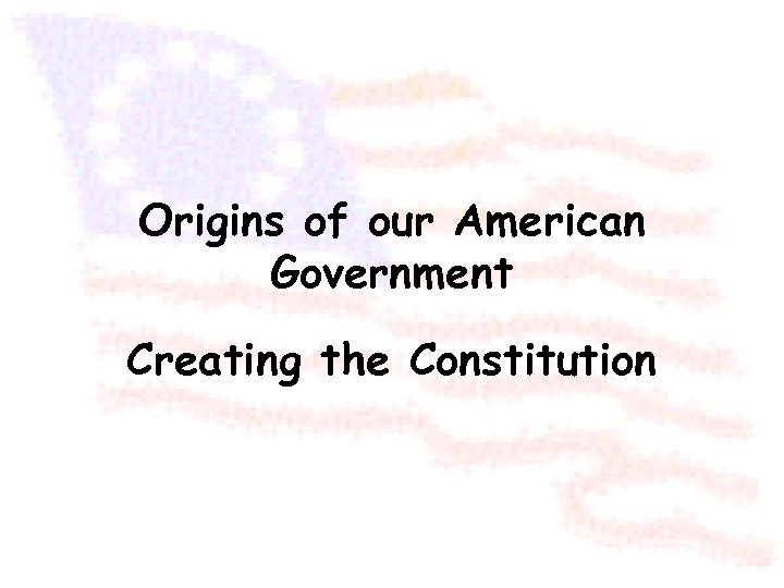 Origins of our American Government Creating the Constitution