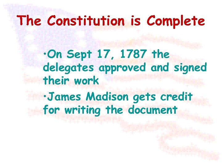 The Constitution is Complete • On Sept 17, 1787 the delegates approved and signed