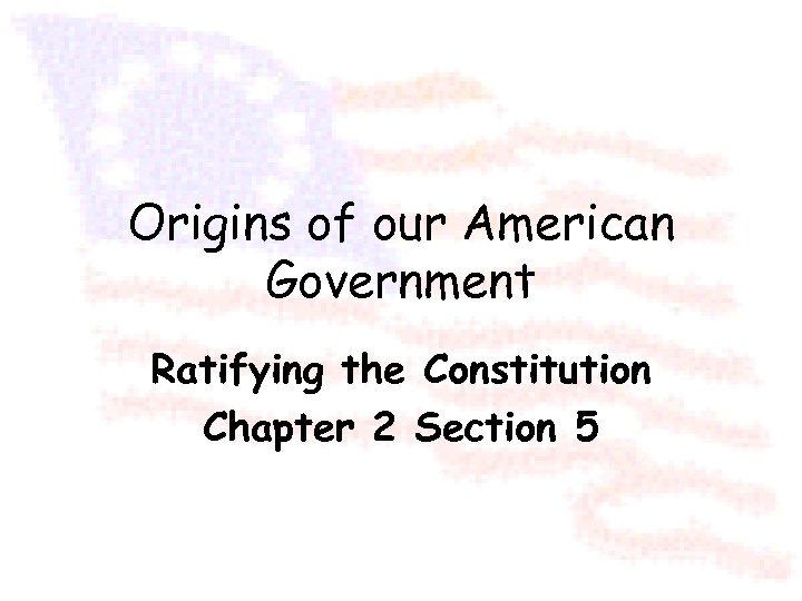Origins of our American Government Ratifying the Constitution Chapter 2 Section 5