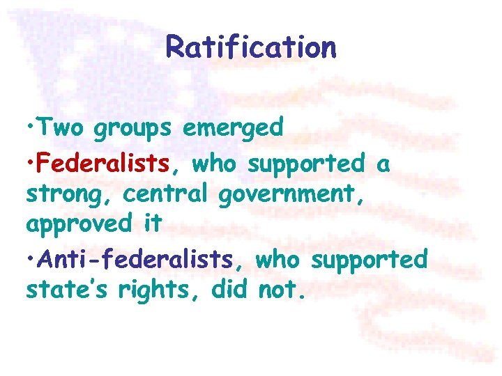 Ratification • Two groups emerged • Federalists, who supported a strong, central government, approved