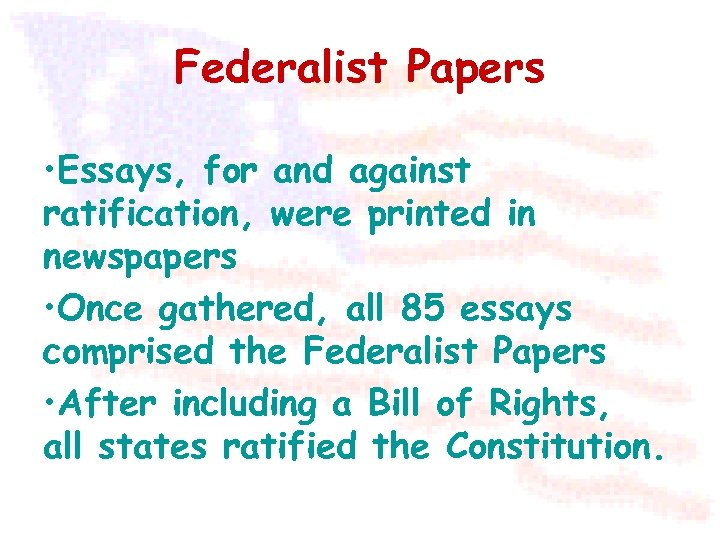Federalist Papers • Essays, for and against ratification, were printed in newspapers • Once