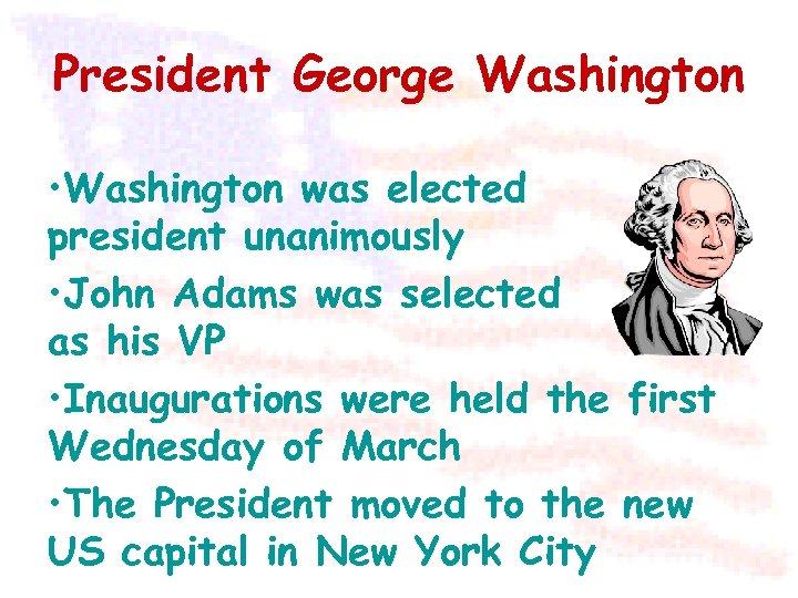 President George Washington • Washington was elected president unanimously • John Adams was selected