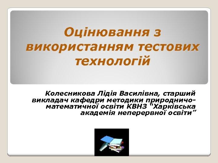 Оцінювання з використанням тестових технологій Колесникова Лідія Василівна, старший викладач кафедри методики природничоматематичної освіти