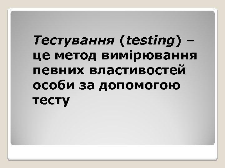 Тестування (testing) – це метод вимірювання певних властивостей особи за допомогою тесту
