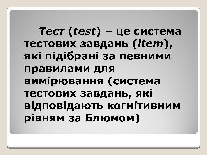 Тест (test) – це система тестових завдань (item), які підібрані за певними правилами для