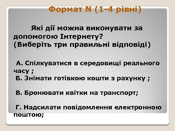 Формат N (1 -4 рівні) Які дії можна виконувати за допомогою Інтернету? (Виберіть три
