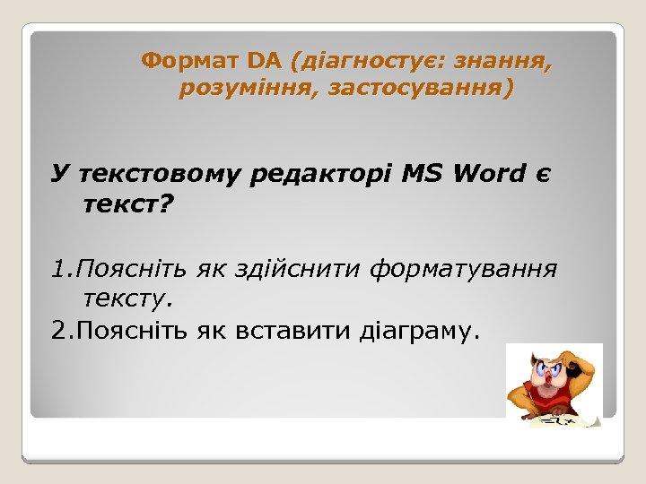 Формат DA (діагностує: знання, розуміння, застосування) У текстовому редакторі MS Word є текст? 1.