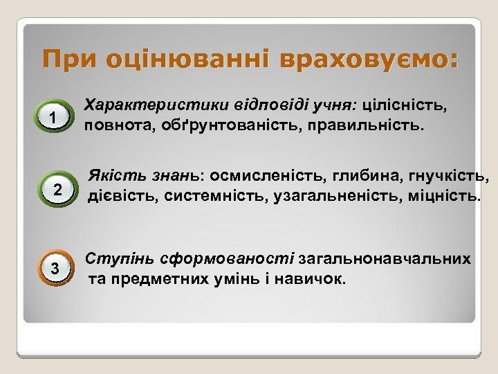 При оцінюванні враховуємо: 1 Характеристики відповіді учня: цілісність, повнота, обґрунтованість, правильність. 2 Якість знань: