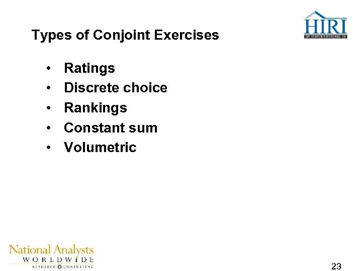 Types of Conjoint Exercises • • • Ratings Discrete choice Rankings Constant sum Volumetric