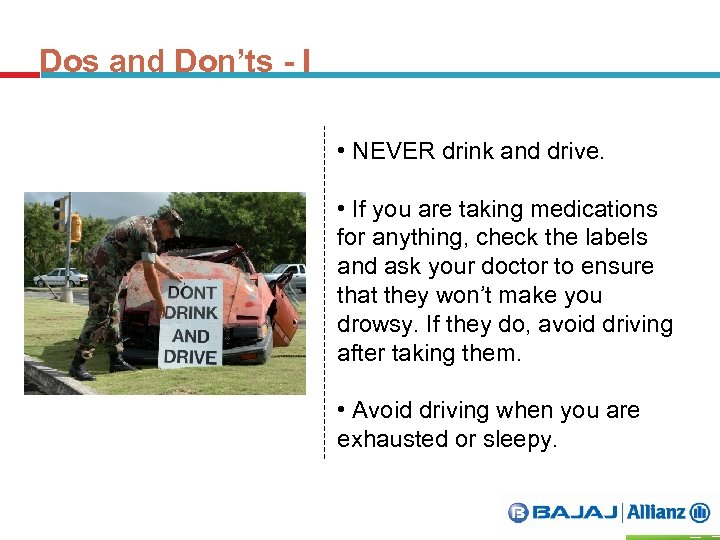 Dos and Don'ts - I • NEVER drink and drive. • If you are
