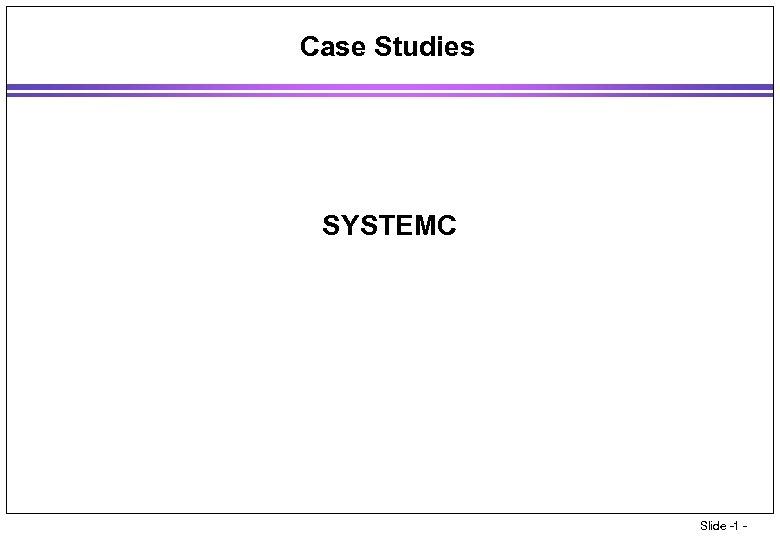 Case Studies SYSTEMC Slide -1 -