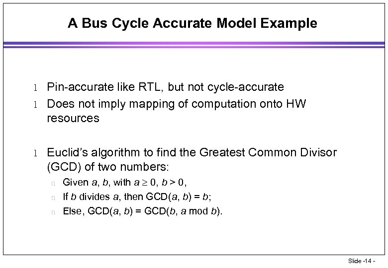 A Bus Cycle Accurate Model Example l l l Pin-accurate like RTL, but not
