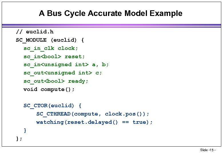 A Bus Cycle Accurate Model Example // euclid. h SC_MODULE (euclid) { sc_in_clk clock;