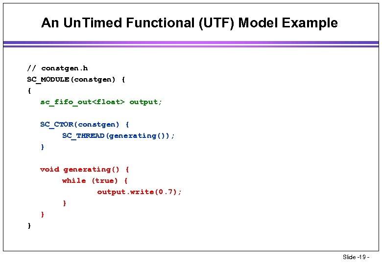 An Un. Timed Functional (UTF) Model Example // constgen. h SC_MODULE(constgen) { { sc_fifo_out<float>