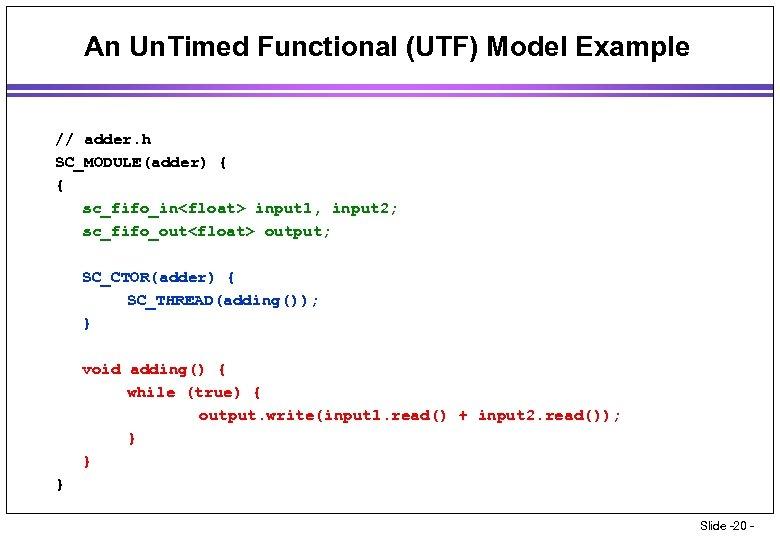An Un. Timed Functional (UTF) Model Example // adder. h SC_MODULE(adder) { { sc_fifo_in<float>