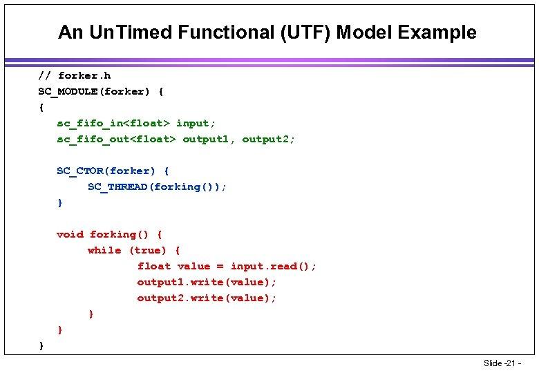 An Un. Timed Functional (UTF) Model Example // forker. h SC_MODULE(forker) { { sc_fifo_in<float>