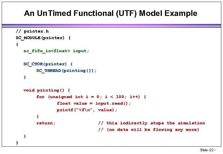An Un. Timed Functional (UTF) Model Example // printer. h SC_MODULE(printer) { { sc_fifo_in<float>
