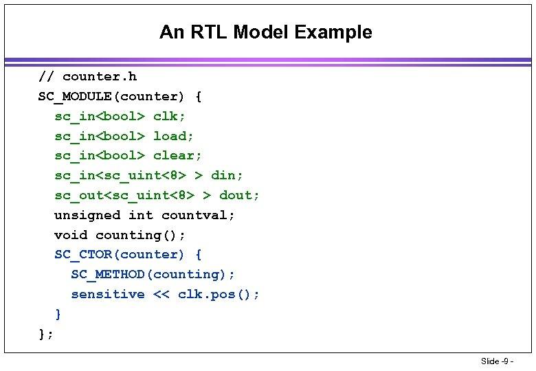 An RTL Model Example // counter. h SC_MODULE(counter) { sc_in<bool> clk; sc_in<bool> load; sc_in<bool>