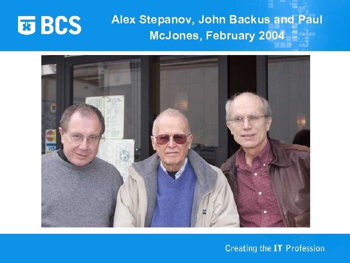 Alex Stepanov, John Backus and Paul Mc. Jones, February 2004