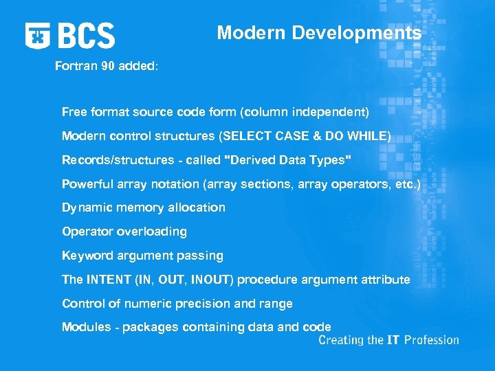 Modern Developments Fortran 90 added: Free format source code form (column independent) Modern control