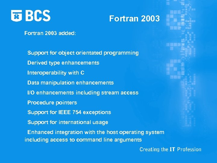 Fortran 2003 added: Support for object orientated programming Derived type enhancements Interoperability with C