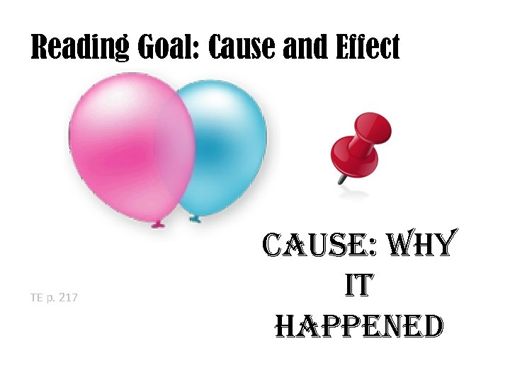 Reading Goal: Cause and Effect TE p. 217 Cause: Why it happened
