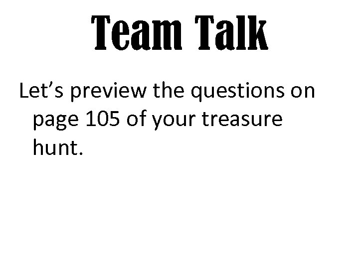 Team Talk Let's preview the questions on page 105 of your treasure hunt.