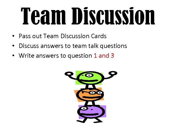 Team Discussion • Pass out Team Discussion Cards • Discuss answers to team talk