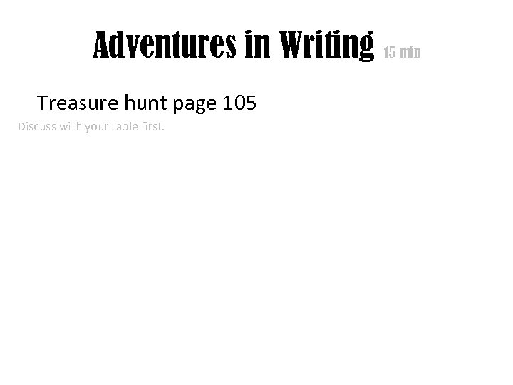 Adventures in Writing 15 min Treasure hunt page 105 Discuss with your table first.