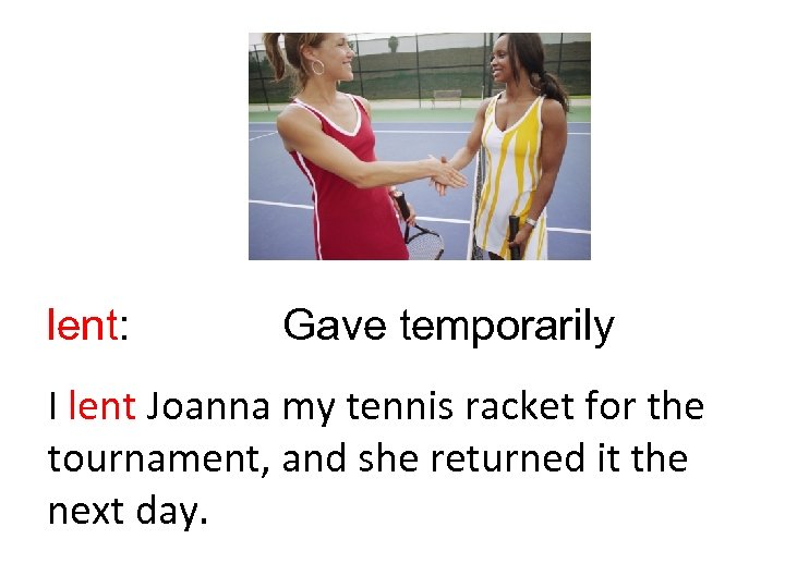 lent: Gave temporarily I lent Joanna my tennis racket for the tournament, and she