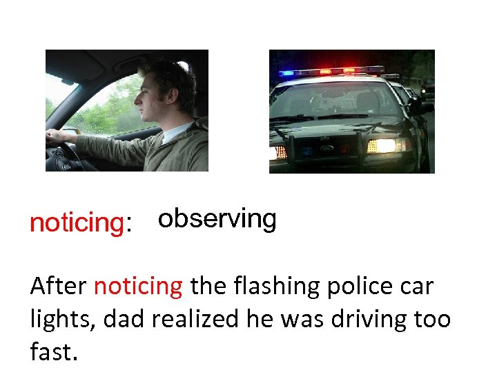 noticing: observing After noticing the flashing police car lights, dad realized he was driving