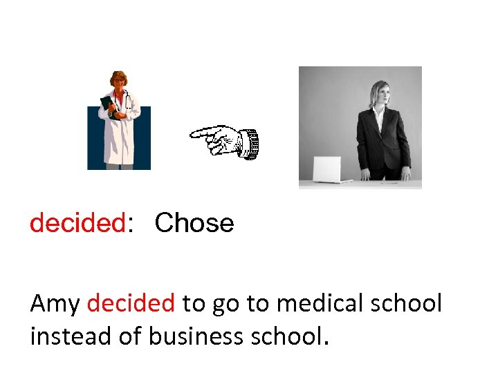 decided: Chose Amy decided to go to medical school instead of business school.