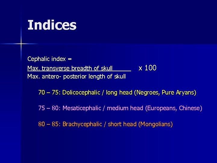 Indices Cephalic index = Max. transverse breadth of skull _____ Max. antero- posterior length