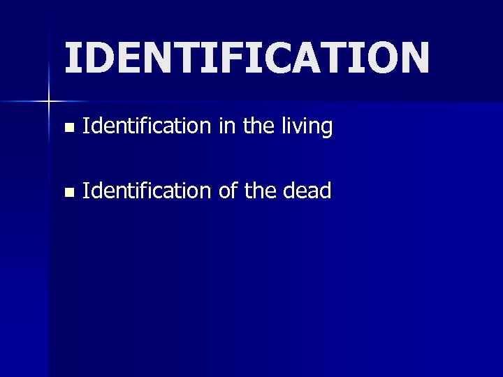 IDENTIFICATION n Identification in the living n Identification of the dead