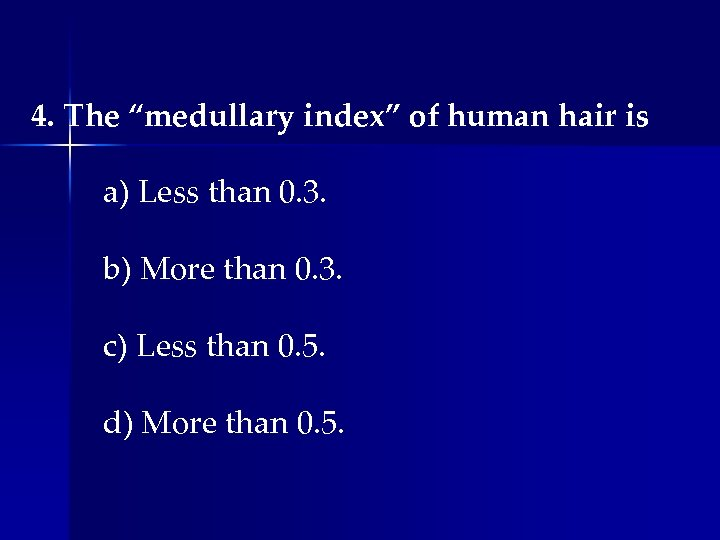 """4. The """"medullary index"""" of human hair is a) Less than 0. 3. b)"""